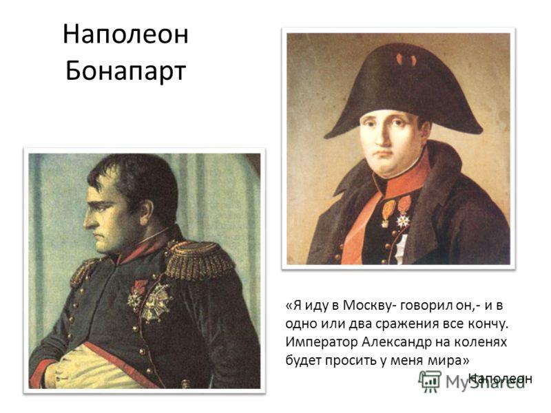 Наполеон Бонапарт «Я иду в Москву- говорил он,- и в одно или два сражения все кончу. Император Александр на коленях будет просить у меня мира» Наполеон