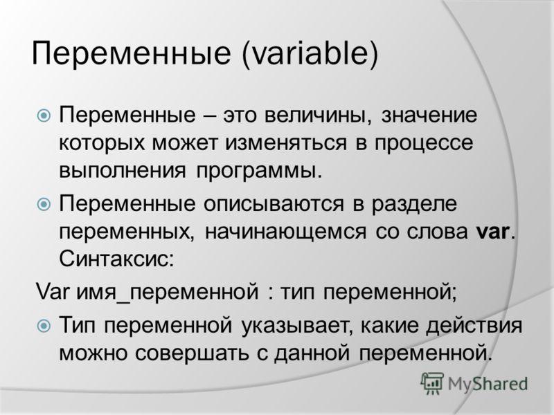 Переменные (variable) Переменные – это величины, значение которых может изменяться в процессе выполнения программы. Переменные описываются в разделе переменных, начинающемся со слова var. Синтаксис: Var имя_переменной : тип переменной; Тип переменной