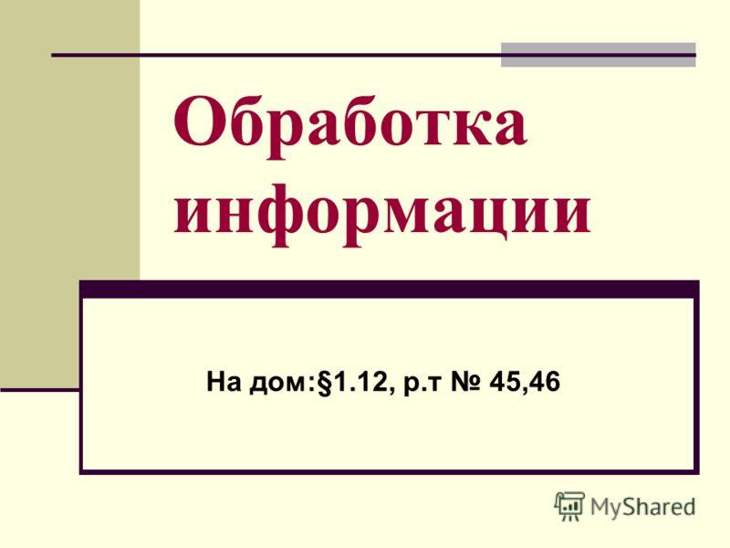 Обработка информации На дом:§1.12, р.т 45,46