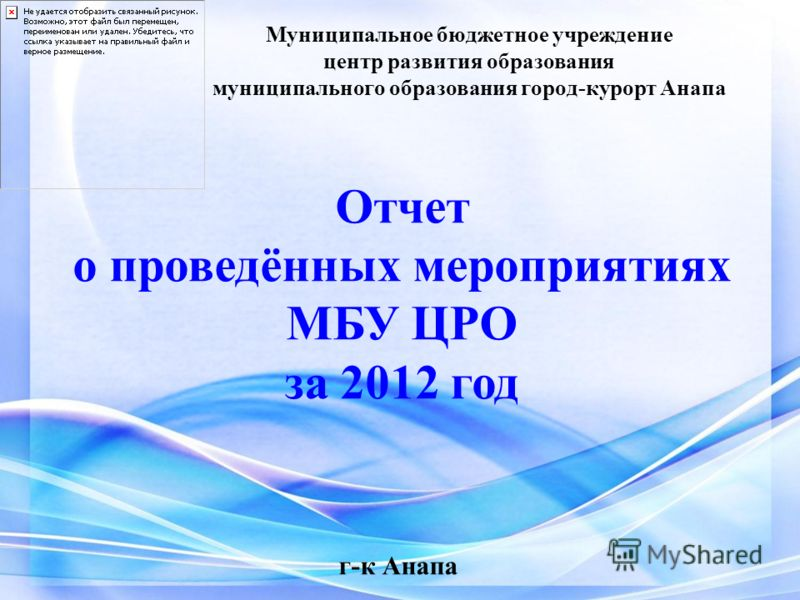 Муниципальное бюджетное учреждение центр развития образования муниципального образования город-курорт Анапа Отчет о проведённых мероприятиях МБУ ЦРО за 2012 год г-к Анапа