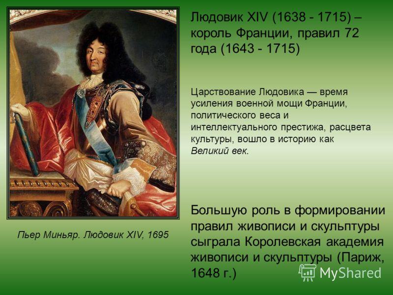 Большую роль в формировании правил живописи и скульптуры сыграла Королевская академия живописи и скульптуры (Париж, 1648 г.) Людовик XIV (1638 - 1715) – король Франции, правил 72 года (1643 - 1715) Царствование Людовика время усиления военной мощи Фр