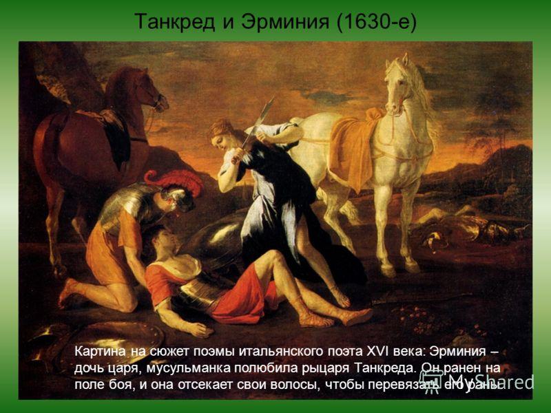 Танкред и Эрминия (1630-е) Картина на сюжет поэмы итальянского поэта XVI века: Эрминия – дочь царя, мусульманка полюбила рыцаря Танкреда. Он ранен на поле боя, и она отсекает свои волосы, чтобы перевязать его раны.