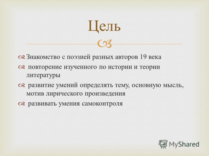 Знакомство с поэзией разных авторов 19 века повторение изученного по истории и теории литературы развитие умений определять тему, основную мысль, мотив лирического произведения развивать умения самоконтроля Цель