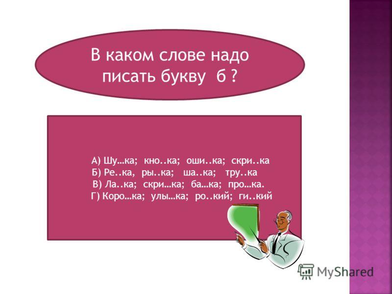 В каком слове надо писать букву б ? А) Шу…ка; кно..ка; оши..ка; скри..ка Б) Ре..ка, ры..ка; ша..ка; тру..ка В) Ла..ка; скри…ка; ба…ка; про…ка. Г) Коро…ка; улы…ка; ро..кий; ги..кий