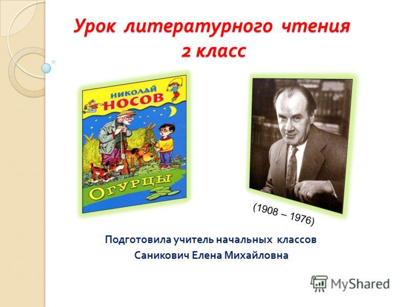 Урок литературного чтения 2 класс Подготовила учитель начальных классов Саникович Елена Михайловна (1908 – 1976)