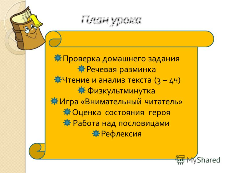 Проверка домашнего задания Речевая разминка Чтение и анализ текста (3 – 4 ч ) Физкультминутка Игра « Внимательный читатель » Оценка состояния героя Работа над пословицами Рефлексия
