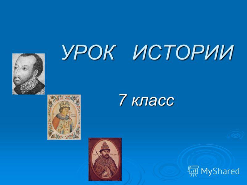 УРОК ИСТОРИИ УРОК ИСТОРИИ 7 класс 7 класс