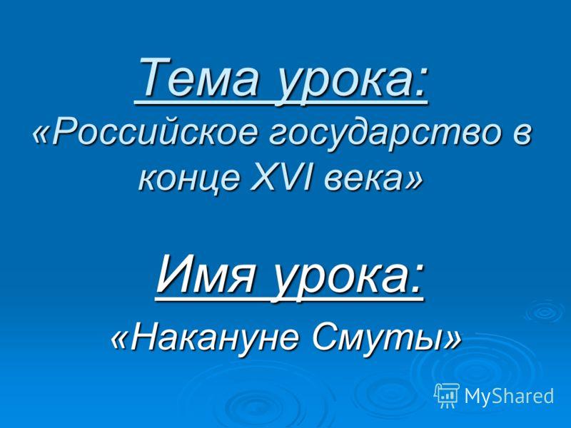 Тема урока: «Российское государство в конце XVI века» Имя урока: Имя урока: «Накануне Смуты»