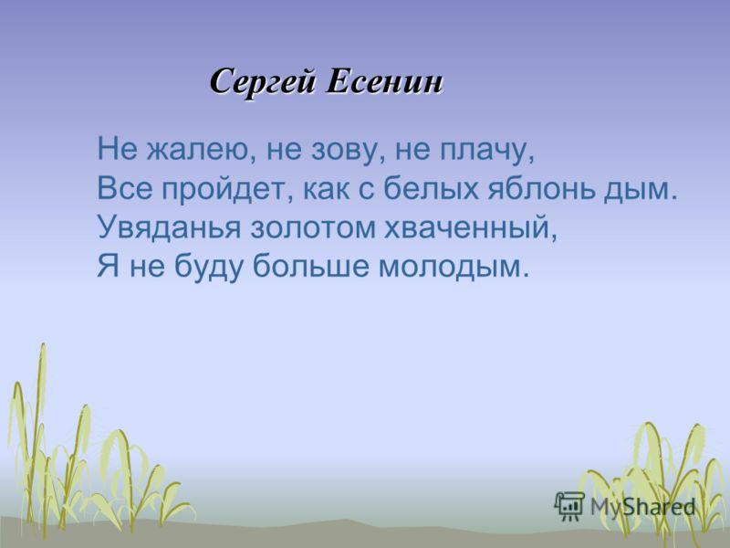 Сергей Есенин Сергей Есенин Не жалею, не зову, не плачу, Все пройдет, как с белых яблонь дым. Увяданья золотом хваченный, Я не буду больше молодым.