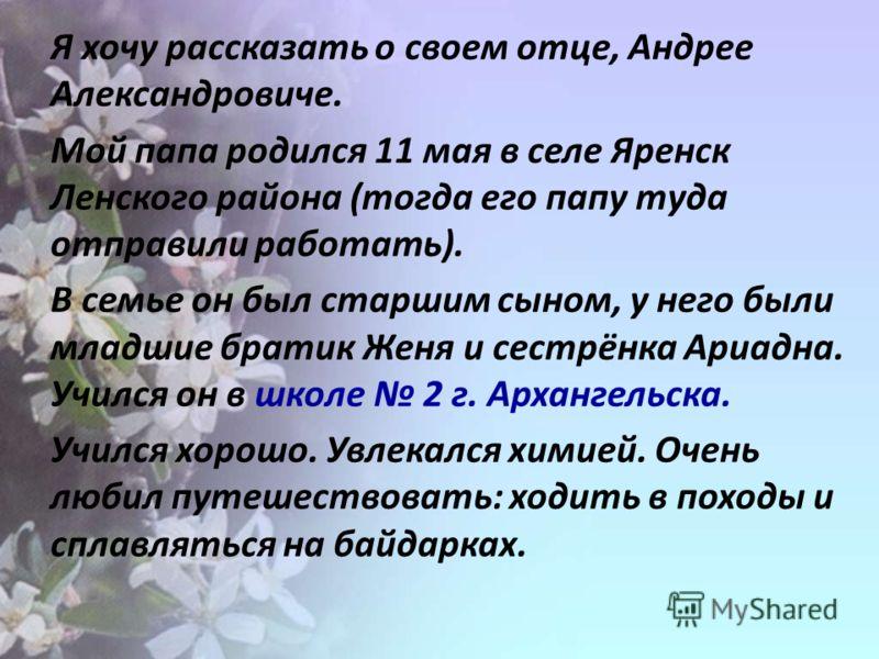 Я хочу рассказать о своем отце, Андрее Александровиче. Мой папа родился 11 мая в селе Яренск Ленского района (тогда его папу туда отправили работать). В семье он был старшим сыном, у него были младшие братик Женя и сестрёнка Ариадна. Учился он в школ