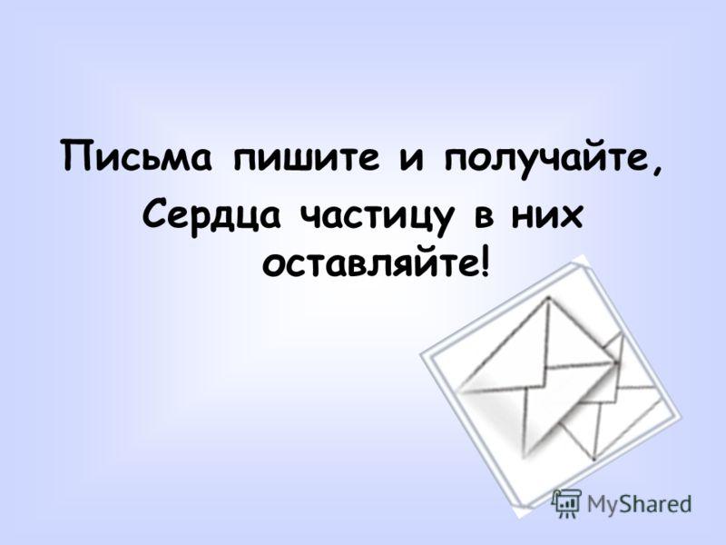 Письма пишите и получайте, Сердца частицу в них оставляйте!