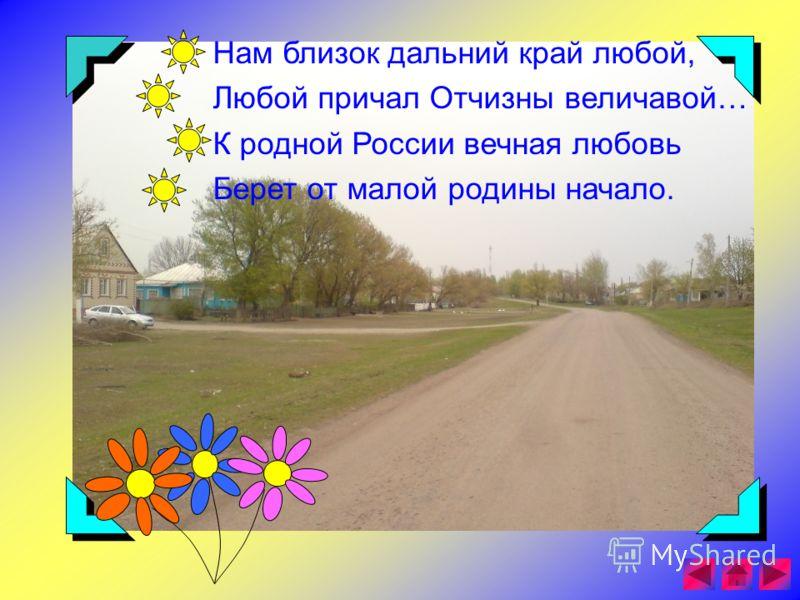 Нам близок дальний край любой, Любой причал Отчизны величавой… К родной России вечная любовь Берет от малой родины начало.