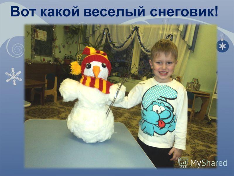 Вот какой веселый снеговик!