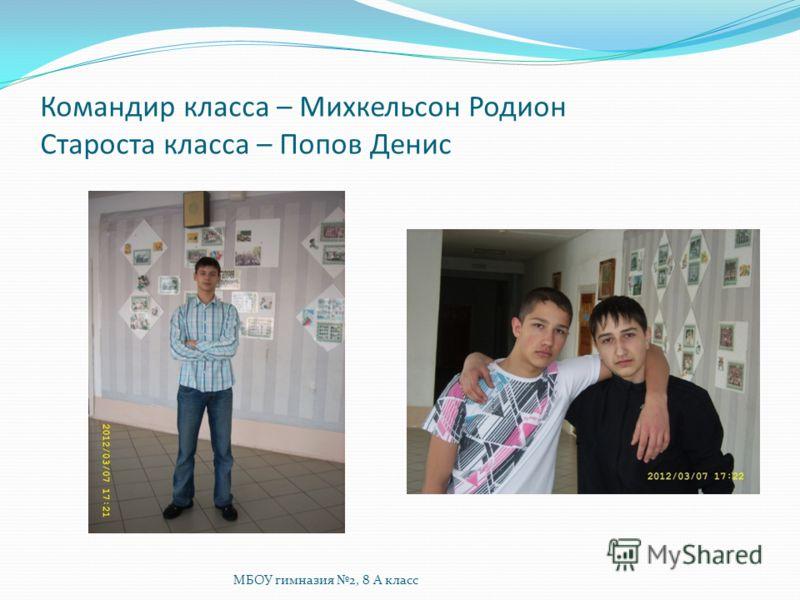 Командир класса – Михкельсон Родион Староста класса – Попов Денис МБОУ гимназия 2, 8 А класс