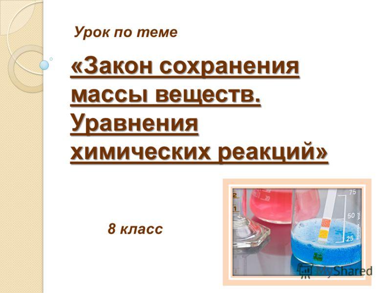 Урок по теме 8 класс «Закон сохранения массы веществ. Уравнения химических реакций»