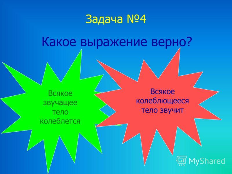 Задача 4 Какое выражение верно? Всякое звучащее тело колеблется Всякое колеблющееся тело звучит