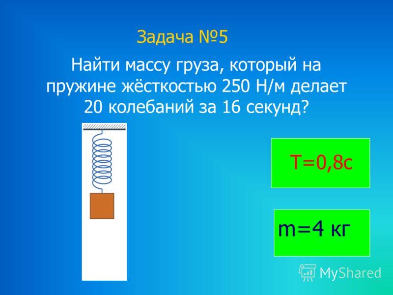 Задача 5 Найти массу груза, который на пружине жёсткостью 250 Н/м делает 20 колебаний за 16 секунд? Т=0,8с m=4 кг