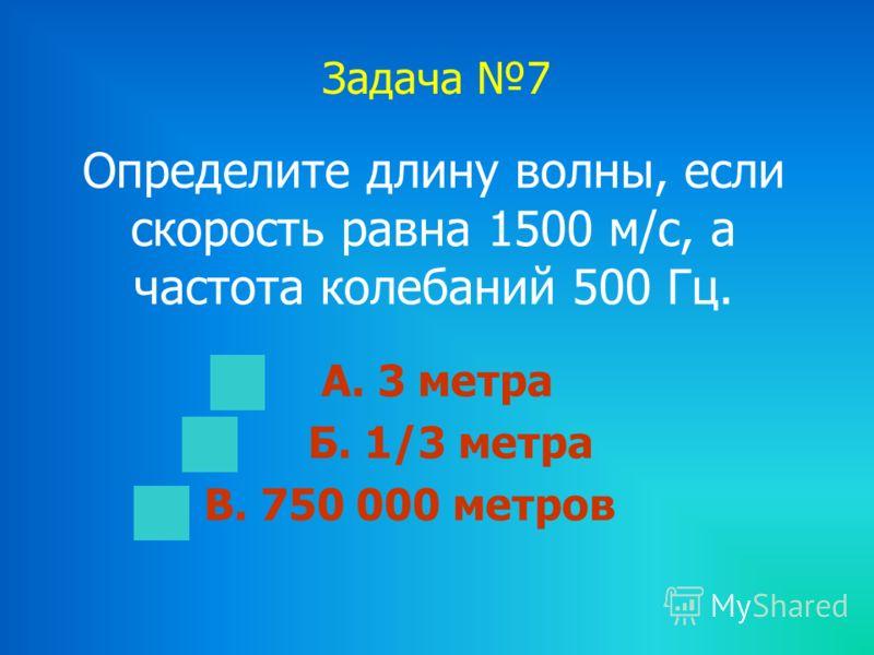 Задача 7 Определите длину волны, если скорость равна 1500 м/с, а частота колебаний 500 Гц. А. 3 метра Б. 1/3 метра В. 750 000 метров