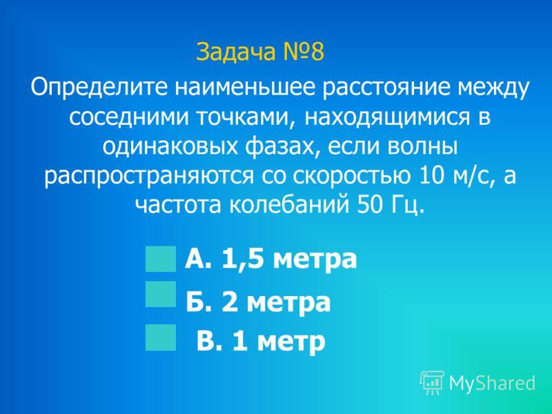 Задача 8 Определите наименьшее расстояние между соседними точками, находящимися в одинаковых фазах, если волны распространяются со скоростью 10 м/с, а частота колебаний 50 Гц. А. 1,5 метра Б. 2 метра В. 1 метр