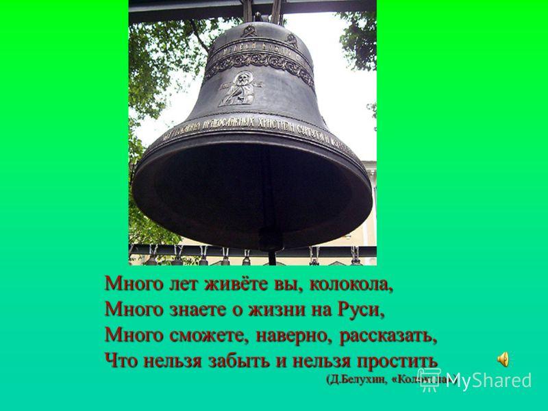 Много лет живёте вы, колокола, Много знаете о жизни на Руси, Много сможете, наверно, рассказать, Что нельзя забыть и нельзя простить (Д.Белухин, « Колокола » )