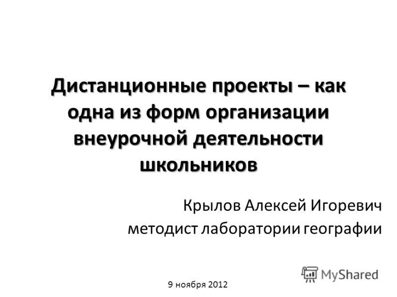 Дистанционные проекты – как одна из форм организации внеурочной деятельности школьников Крылов Алексей Игоревич методист лаборатории географии 9 ноября 2012