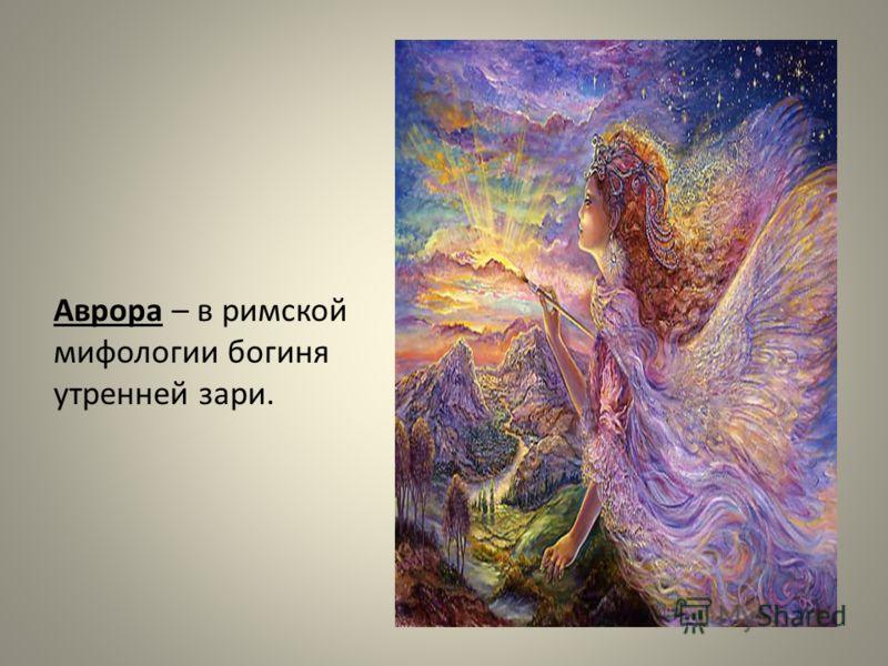 Аврора – в римской мифологии богиня утренней зари.
