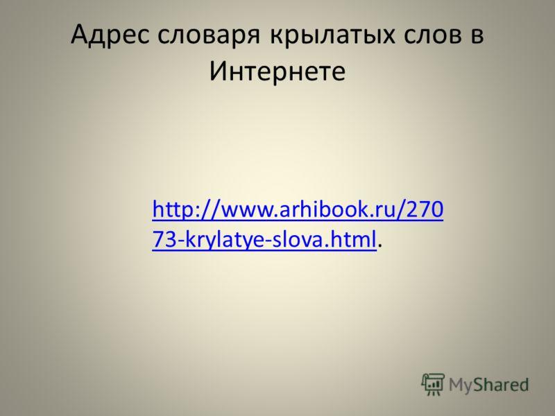 Адрес словаря крылатых слов в Интернете http://www.arhibook.ru/270 73-krylatye-slova.htmlhttp://www.arhibook.ru/270 73-krylatye-slova.html.