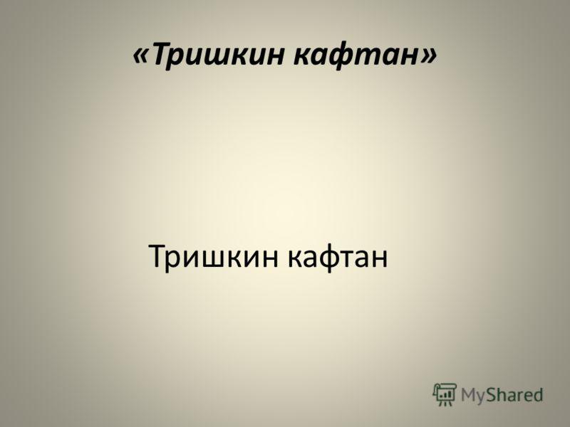 «Тришкин кафтан» Тришкин кафтан