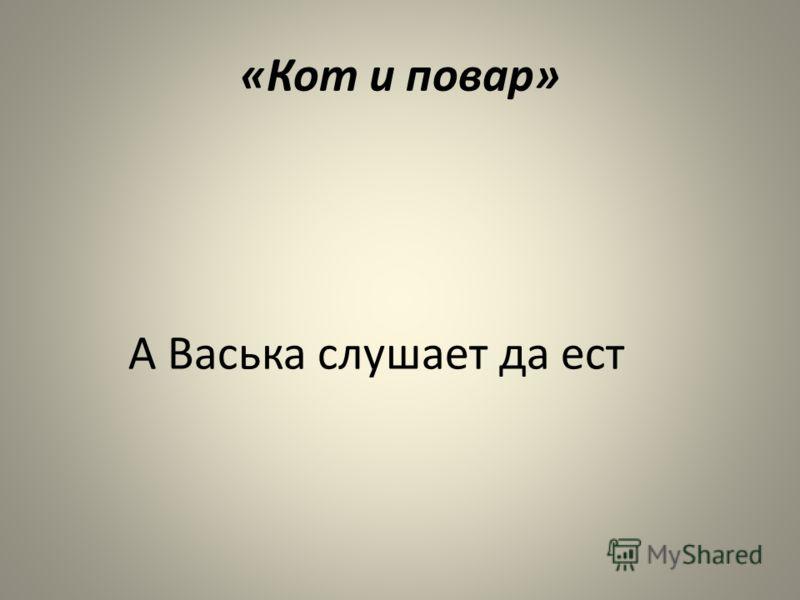 «Кот и повар» А Васька слушает да ест