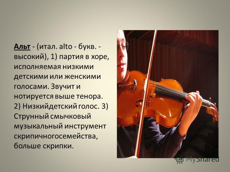 Альт - (итал. alto - букв. - высокий), 1) партия в хоре, исполняемая низкими детскими или женскими голосами. Звучит и нотируется выше тенора. 2) Низкийдетский голос. 3) Струнный смычковый музыкальный инструмент скрипичногосемейства, больше скрипки.