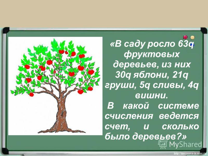«В саду росло 63q фруктовых деревьев, из них 30q яблони, 21q груши, 5q сливы, 4q вишни. В какой системе счисления ведется счет, и сколько было деревьев?»