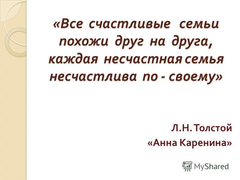 « Все счастливые семьи похожи друг на друга, каждая несчастная семья несчастлива по - своему » Л. Н. Толстой « Анна Каренина »