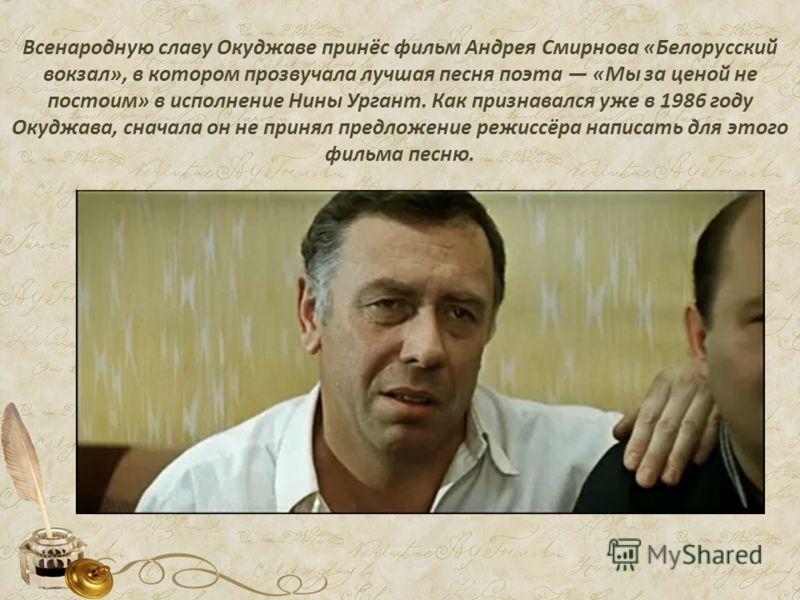 Всенародную славу Окуджаве принёс фильм Андрея Смирнова «Белорусский вокзал», в котором прозвучала лучшая песня поэта «Мы за ценой не постоим» в исполнение Нины Ургант. Как признавался уже в 1986 году Окуджава, сначала он не принял предложение режисс