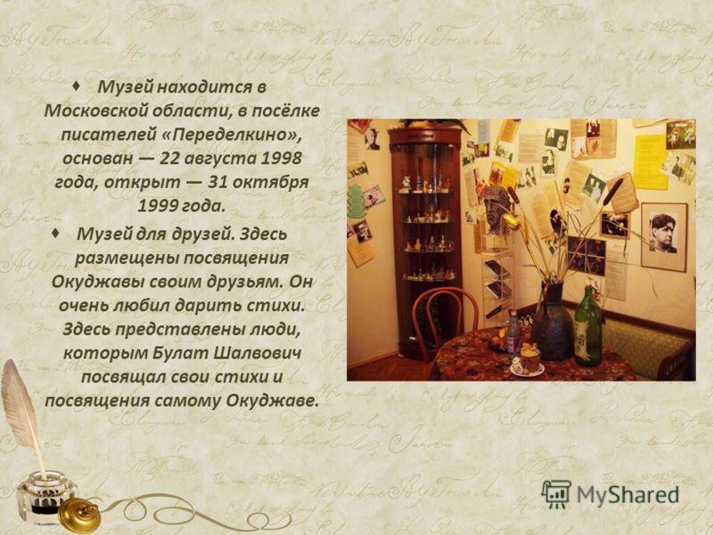 Музей находится в Московской области, в посёлке писателей «Переделкино», основан 22 августа 1998 года, открыт 31 октября 1999 года. Музей для друзей. Здесь размещены посвящения Окуджавы своим друзьям. Он очень любил дарить стихи. Здесь представлены л