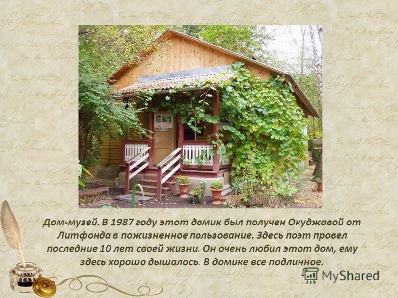 Дом-музей. В 1987 году этот домик был получен Окуджавой от Литфонда в пожизненное пользование. Здесь поэт провел последние 10 лет своей жизни. Он очень любил этот дом, ему здесь хорошо дышалось. В домике все подлинное.