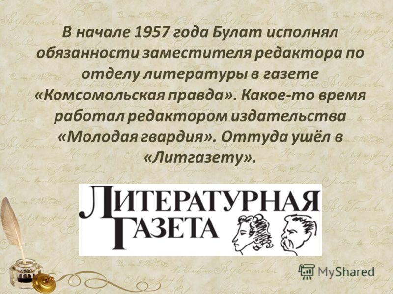 В начале 1957 года Булат исполнял обязанности заместителя редактора по отделу литературы в газете «Комсомольская правда». Какое-то время работал редактором издательства «Молодая гвардия». Оттуда ушёл в «Литгазету».