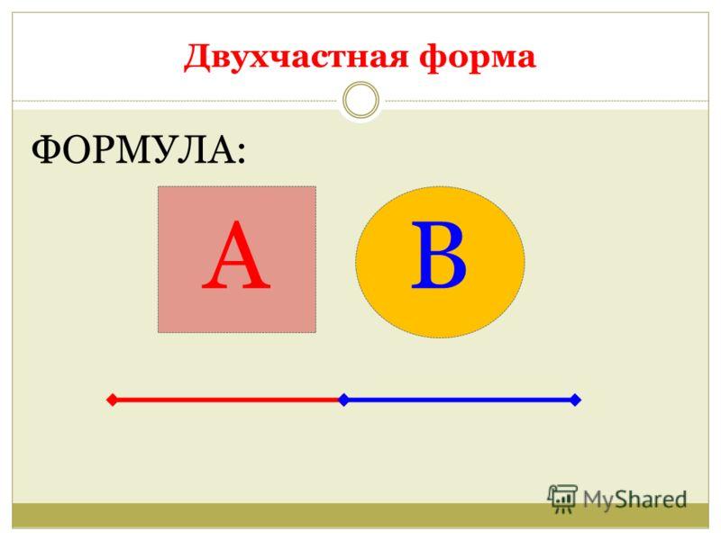 Двухчастная форма ФОРМУЛА: А В