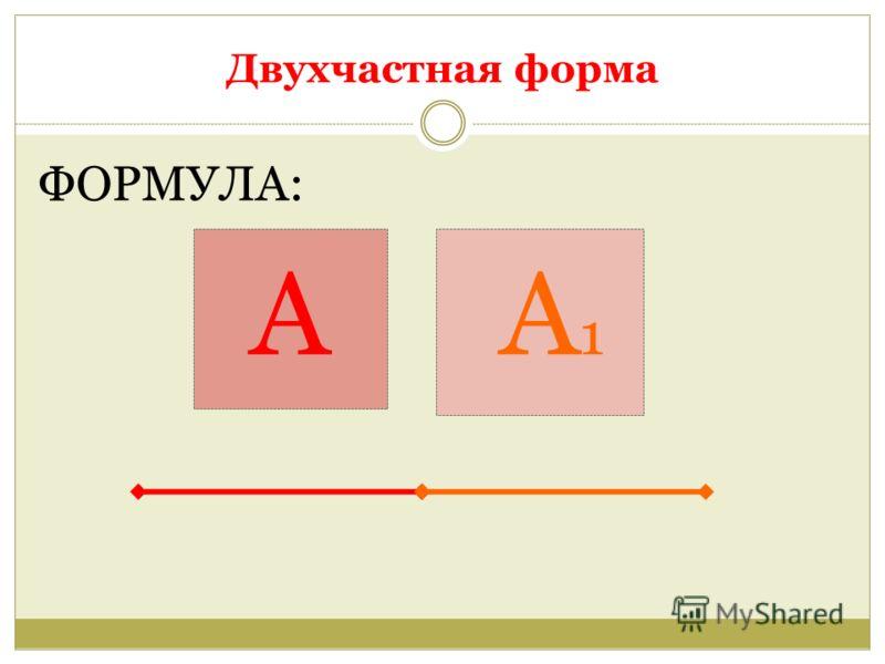Двухчастная форма ФОРМУЛА: А А 1