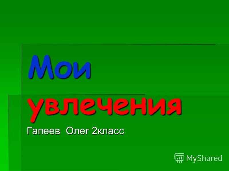 Мои увлечения Гапеев Олег 2класс