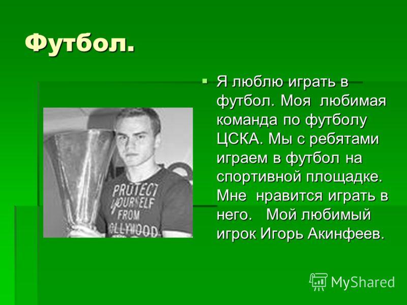 Футбол. Я люблю играть в футбол. Моя любимая команда по футболу ЦСКА. Мы с ребятами играем в футбол на спортивной площадке. Мне нравится играть в него. Мой любимый игрок Игорь Акинфеев. Я люблю играть в футбол. Моя любимая команда по футболу ЦСКА. Мы