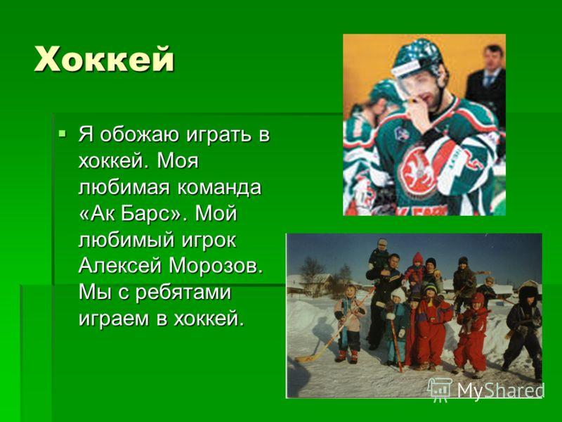 Хоккей Я обожаю играть в хоккей. Моя любимая команда «Ак Барс». Мой любимый игрок Алексей Морозов. Мы с ребятами играем в хоккей. Я обожаю играть в хоккей. Моя любимая команда «Ак Барс». Мой любимый игрок Алексей Морозов. Мы с ребятами играем в хокке