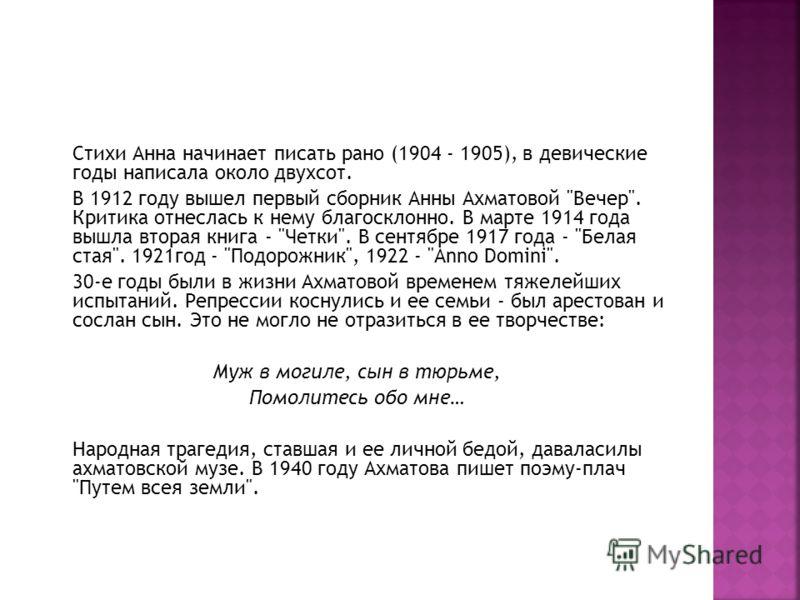 Стихи Анна начинает писать рано (1904 - 1905), в девические годы написала около двухсот. В 1912 году вышел первый сборник Анны Ахматовой