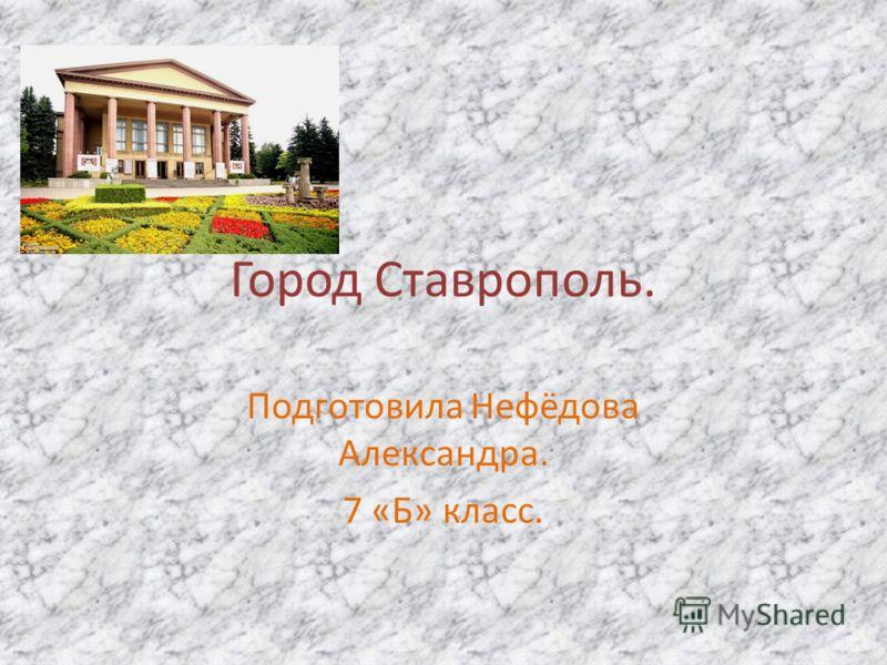Город Ставрополь. Подготовила Нефёдова Александра. 7 «Б» класс.