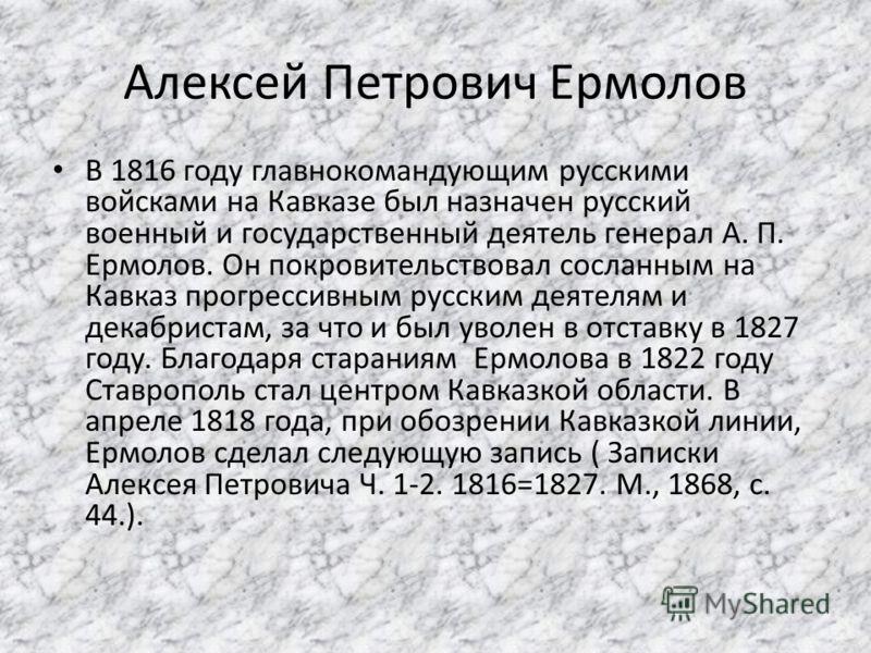 Алексей Петрович Ермолов В 1816 году главнокомандующим русскими войсками на Кавказе был назначен русский военный и государственный деятель генерал А. П. Ермолов. Он покровительствовал сосланным на Кавказ прогрессивным русским деятелям и декабристам,