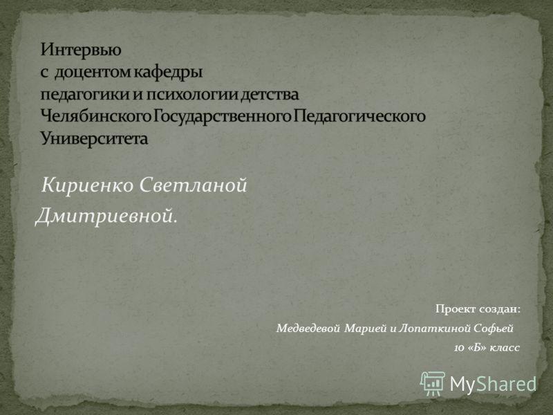 Кириенко Светланой Дмитриевной. Проект создан: Медведевой Марией и Лопаткиной Софьей 10 «Б» класс