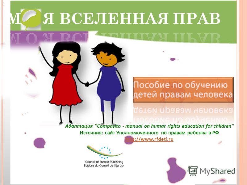 / Адаптация ''Compasito - manual on humar rights education for children'' Источник: сайт Уполномоченного по правам ребенка в РФ http://www.rfdeti.ru http://www.rfdeti.ru