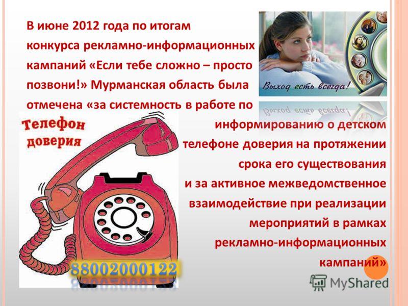 В июне 2012 года по итогам конкурса рекламно-информационных кампаний «Если тебе сложно – просто позвони!» Мурманская область была отмечена «за системность в работе по информированию о детском телефоне доверия на протяжении срока его существования и з