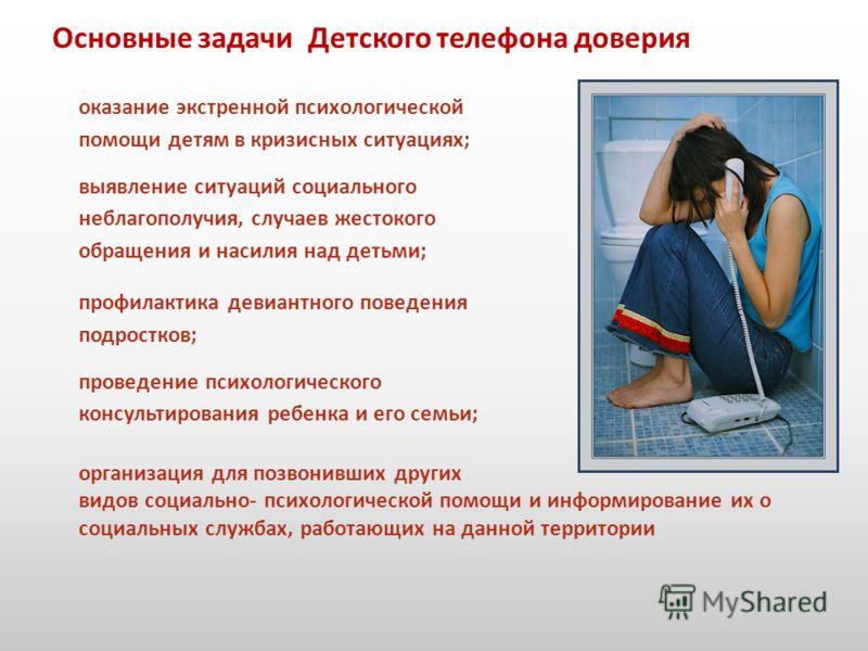 Основные задачи Детского телефона доверия оказание экстренной психологической помощи детям в кризисных ситуациях; выявление ситуаций социального неблагополучия, случаев жестокого обращения и насилия над детьми; профилактика девиантного поведения подр