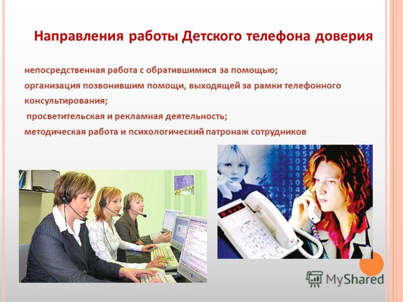 Направления работы Детского телефона доверия непосредственная работа с обратившимися за помощью; организация позвонившим помощи, выходящей за рамки телефонного консультирования; просветительская и рекламная деятельность; методическая работа и психоло