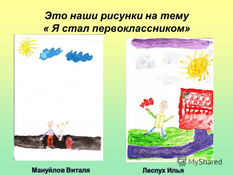 Это наши рисунки на тему « Я стал первоклассником»